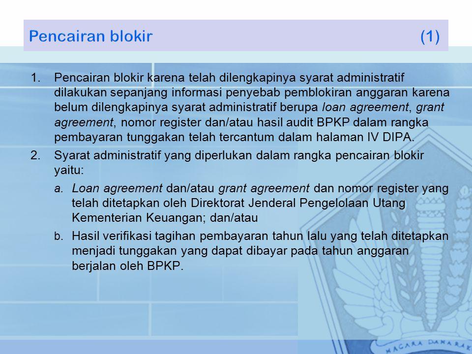 1.Pencairan blokir karena telah dilengkapinya syarat administratif dilakukan sepanjang informasi penyebab pemblokiran anggaran karena belum dilengkapinya syarat administratif berupa loan agreement, grant agreement, nomor register dan/atau hasil audit BPKP dalam rangka pembayaran tunggakan telah tercantum dalam halaman IV DIPA.