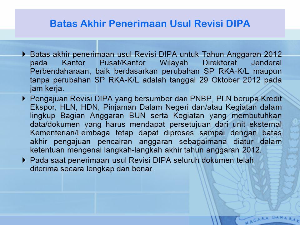  Batas akhir penerimaan usul Revisi DIPA untuk Tahun Anggaran 2012 pada Kantor Pusat/Kantor Wilayah Direktorat Jenderal Perbendaharaan, baik berdasarkan perubahan SP RKA-K/L maupun tanpa perubahan SP RKA-K/L adalah tanggal 29 Oktober 2012 pada jam kerja.