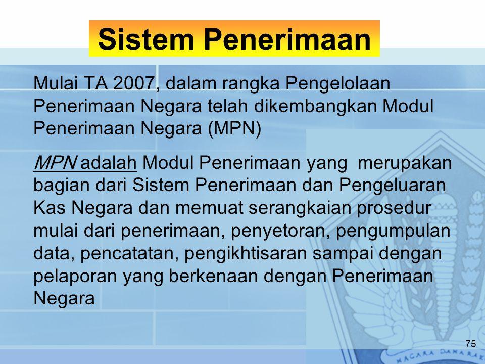 Mulai TA 2007, dalam rangka Pengelolaan Penerimaan Negara telah dikembangkan Modul Penerimaan Negara (MPN) MPN adalah Modul Penerimaan yang merupakan bagian dari Sistem Penerimaan dan Pengeluaran Kas Negara dan memuat serangkaian prosedur mulai dari penerimaan, penyetoran, pengumpulan data, pencatatan, pengikhtisaran sampai dengan pelaporan yang berkenaan dengan Penerimaan Negara Sistem Penerimaan 75