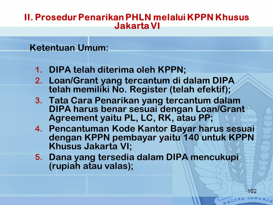 II. Prosedur Penarikan PHLN melalui KPPN Khusus Jakarta VI Ketentuan Umum: 1. DIPA telah diterima oleh KPPN; 2. Loan/Grant yang tercantum di dalam DIP