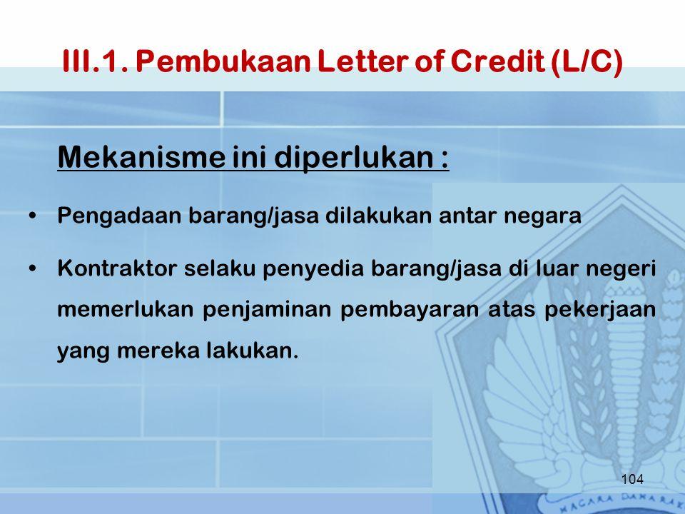III.1. Pembukaan Letter of Credit (L/C) Mekanisme ini diperlukan : Pengadaan barang/jasa dilakukan antar negara Kontraktor selaku penyedia barang/jasa