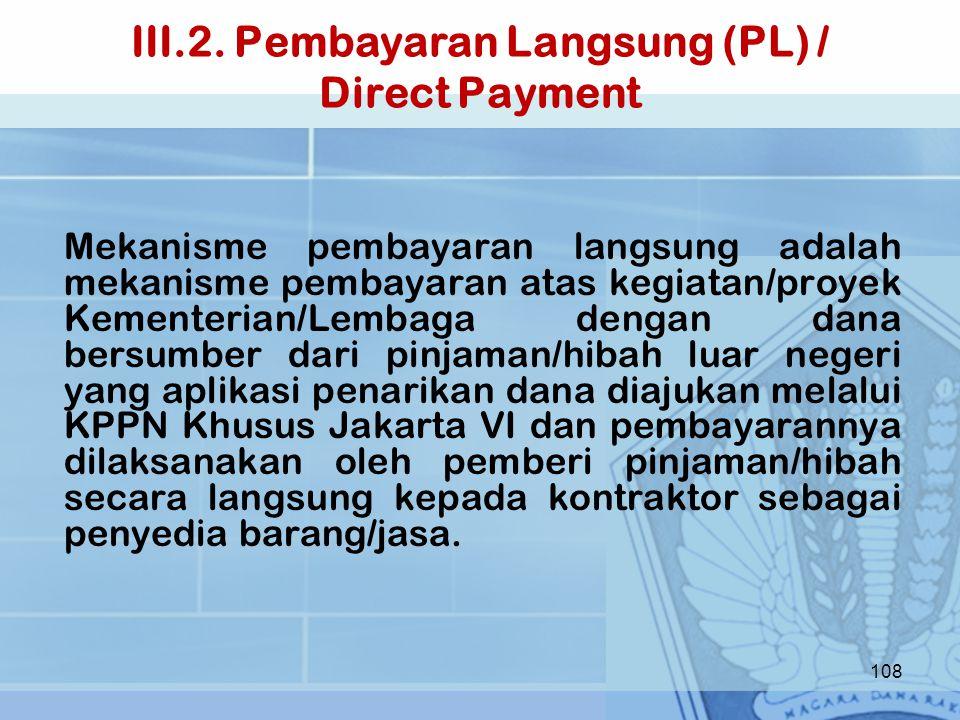 III.2. Pembayaran Langsung (PL) / Direct Payment Mekanisme pembayaran langsung adalah mekanisme pembayaran atas kegiatan/proyek Kementerian/Lembaga de