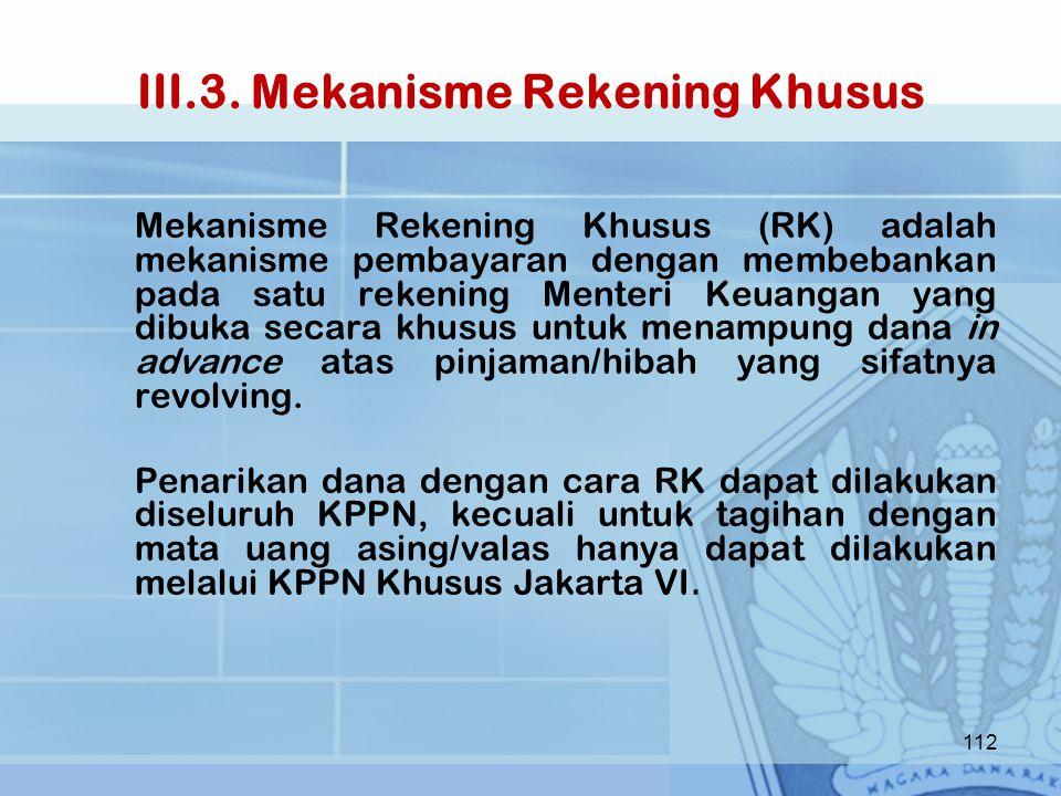 III.3. Mekanisme Rekening Khusus Mekanisme Rekening Khusus (RK) adalah mekanisme pembayaran dengan membebankan pada satu rekening Menteri Keuangan yan