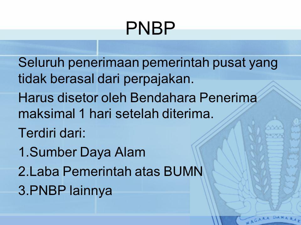 PNBP Seluruh penerimaan pemerintah pusat yang tidak berasal dari perpajakan. Harus disetor oleh Bendahara Penerima maksimal 1 hari setelah diterima. T