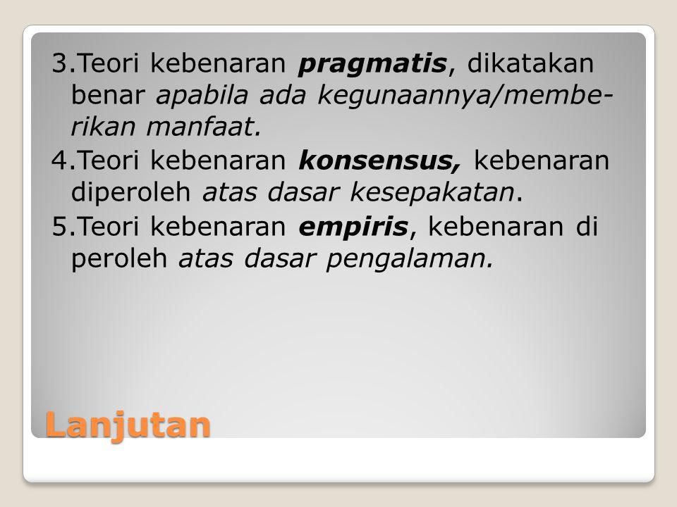 Lanjutan 3.Teori kebenaran pragmatis, dikatakan benar apabila ada kegunaannya/membe- rikan manfaat. 4.Teori kebenaran konsensus, kebenaran diperoleh a