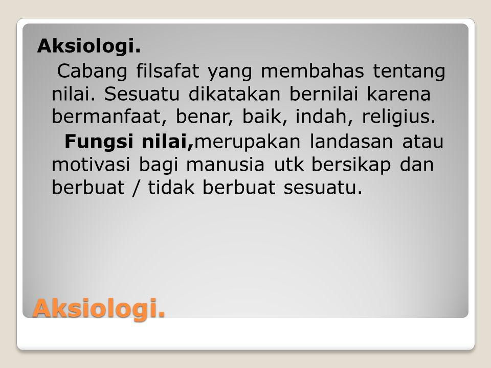 Aksiologi. Aksiologi. Cabang filsafat yang membahas tentang nilai. Sesuatu dikatakan bernilai karena bermanfaat, benar, baik, indah, religius. Fungsi