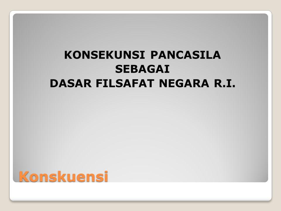 Konskuensi KONSEKUNSI PANCASILA SEBAGAI DASAR FILSAFAT NEGARA R.I.