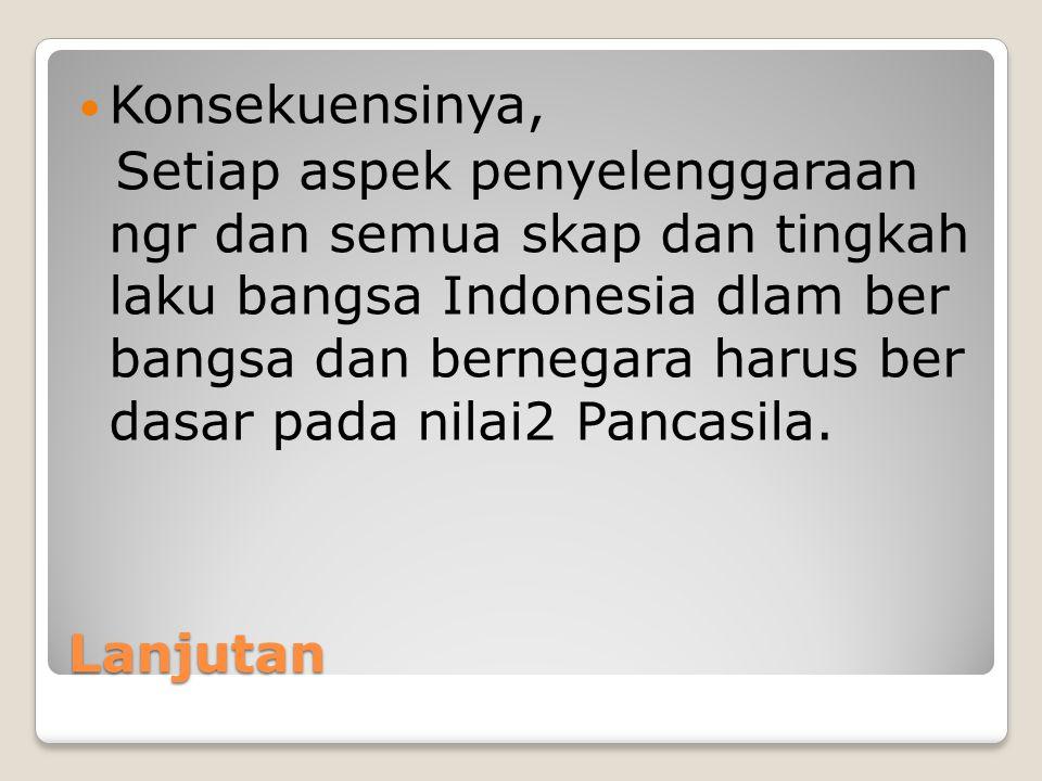 Lanjutan Konsekuensinya, Setiap aspek penyelenggaraan ngr dan semua skap dan tingkah laku bangsa Indonesia dlam ber bangsa dan bernegara harus ber das