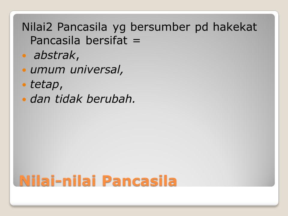 Nilai-nilai Pancasila Nilai2 Pancasila yg bersumber pd hakekat Pancasila bersifat = abstrak, umum universal, tetap, dan tidak berubah.