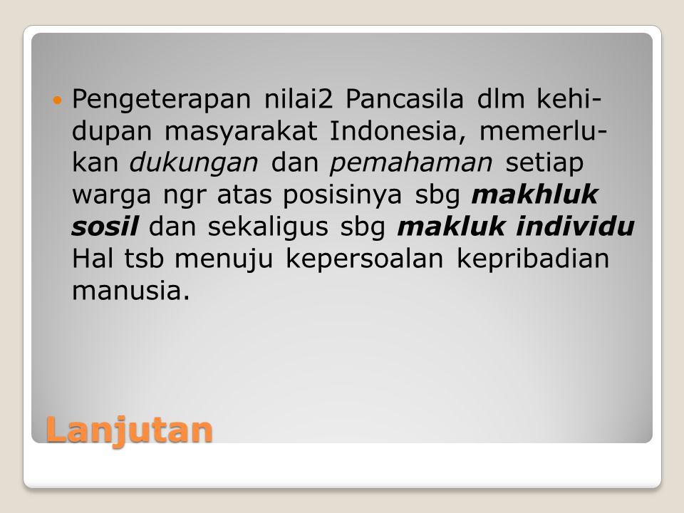 Lanjutan Pengeterapan nilai2 Pancasila dlm kehi- dupan masyarakat Indonesia, memerlu- kan dukungan dan pemahaman setiap warga ngr atas posisinya sbg m