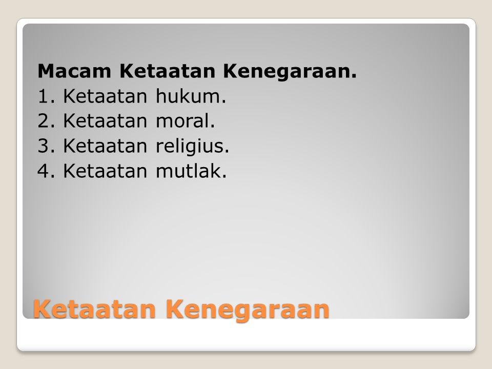 Ketaatan Kenegaraan Macam Ketaatan Kenegaraan. 1. Ketaatan hukum. 2. Ketaatan moral. 3. Ketaatan religius. 4. Ketaatan mutlak.