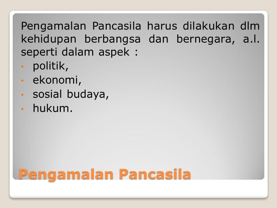 Pengamalan Pancasila Pengamalan Pancasila harus dilakukan dlm kehidupan berbangsa dan bernegara, a.l. seperti dalam aspek : politik, ekonomi, sosial b