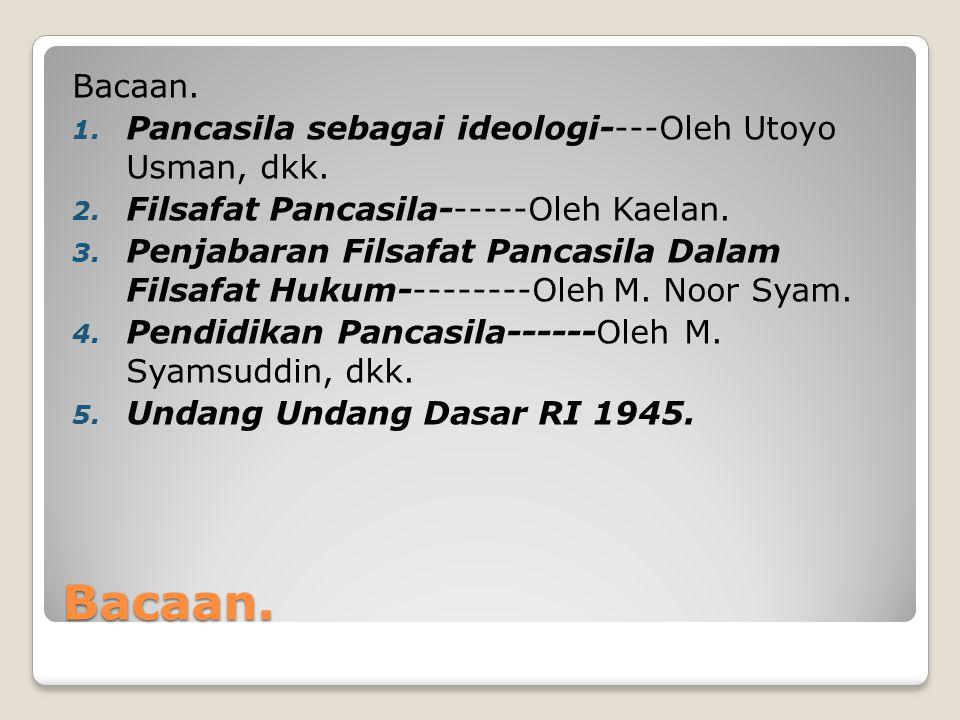Bacaan. Bacaan. 1. Pancasila sebagai ideologi----Oleh Utoyo Usman, dkk. 2. Filsafat Pancasila------Oleh Kaelan. 3. Penjabaran Filsafat Pancasila Dalam