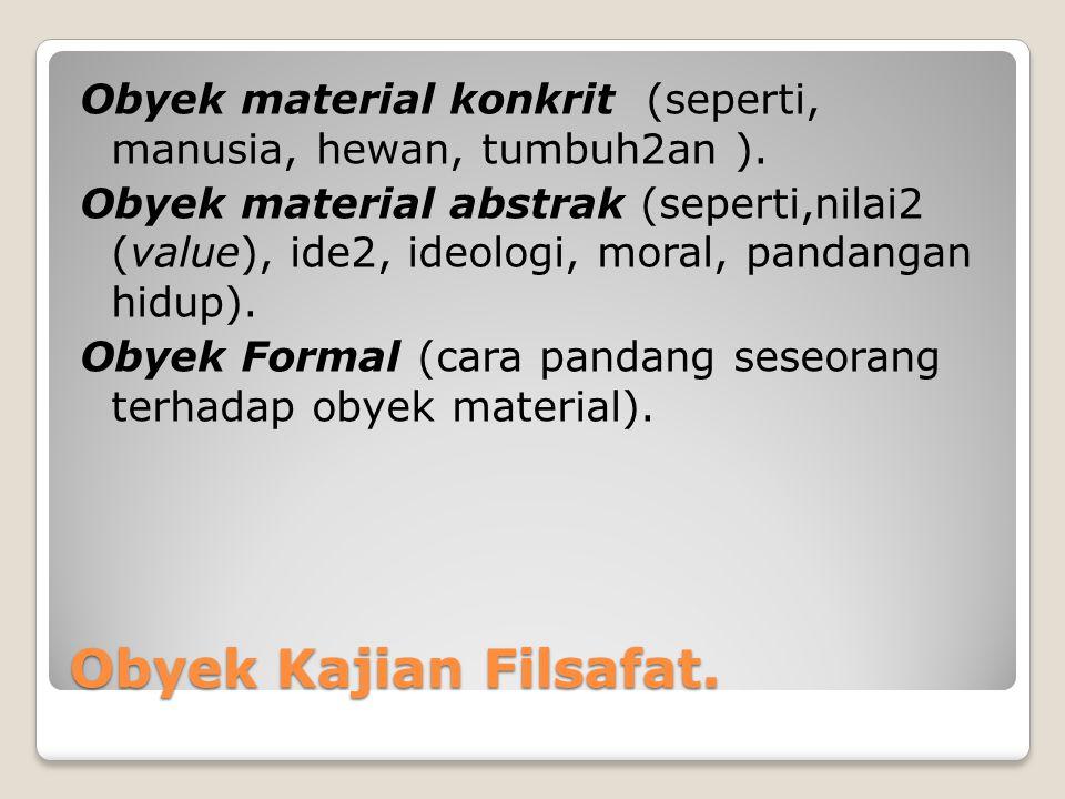 Obyek Kajian Filsafat. Obyek material konkrit (seperti, manusia, hewan, tumbuh2an ). Obyek material abstrak (seperti,nilai2 (value), ide2, ideologi, m