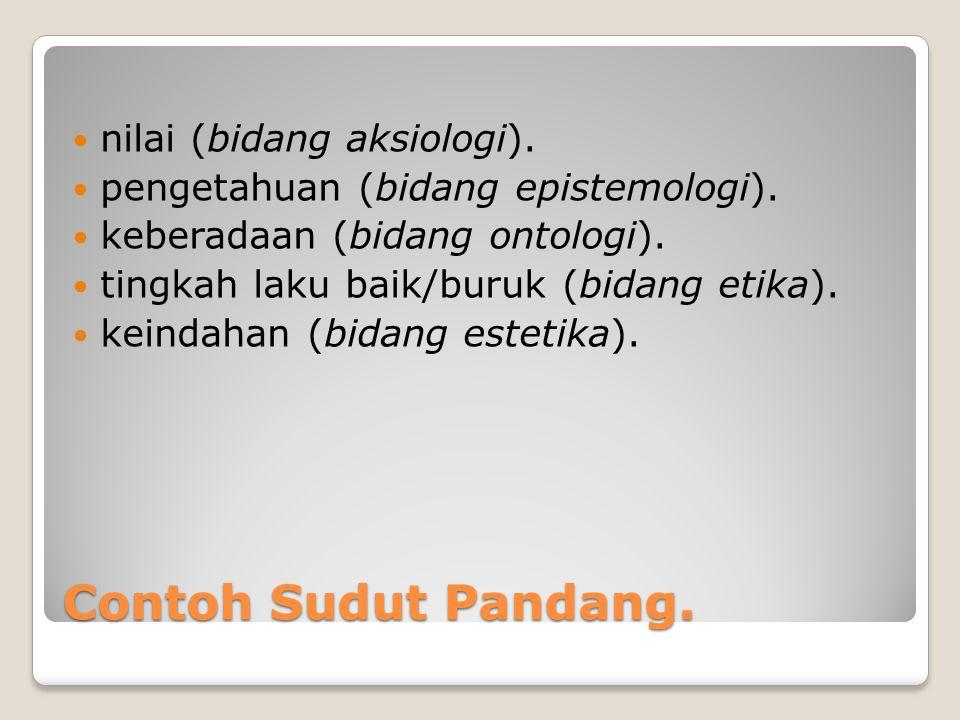 Contoh Sudut Pandang. nilai (bidang aksiologi). pengetahuan (bidang epistemologi). keberadaan (bidang ontologi). tingkah laku baik/buruk (bidang etika