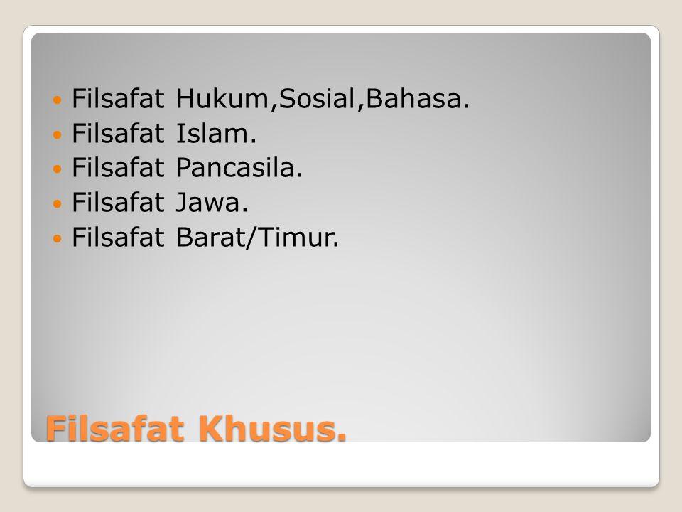 Filsafat Khusus. Filsafat Hukum,Sosial,Bahasa. Filsafat Islam. Filsafat Pancasila. Filsafat Jawa. Filsafat Barat/Timur.