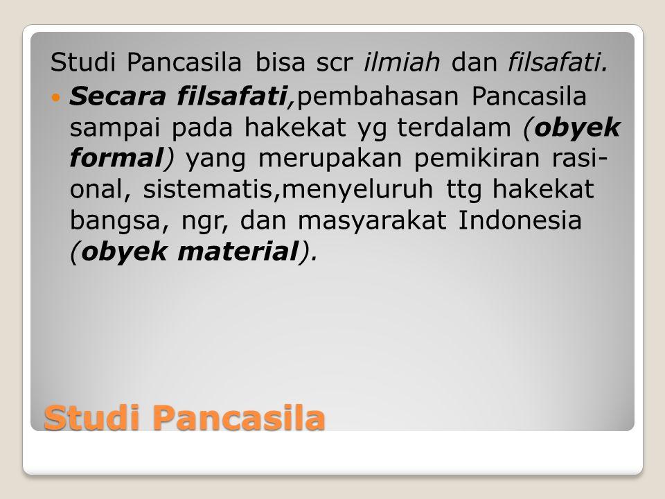 Studi Pancasila Studi Pancasila bisa scr ilmiah dan filsafati. Secara filsafati,pembahasan Pancasila sampai pada hakekat yg terdalam (obyek formal) ya