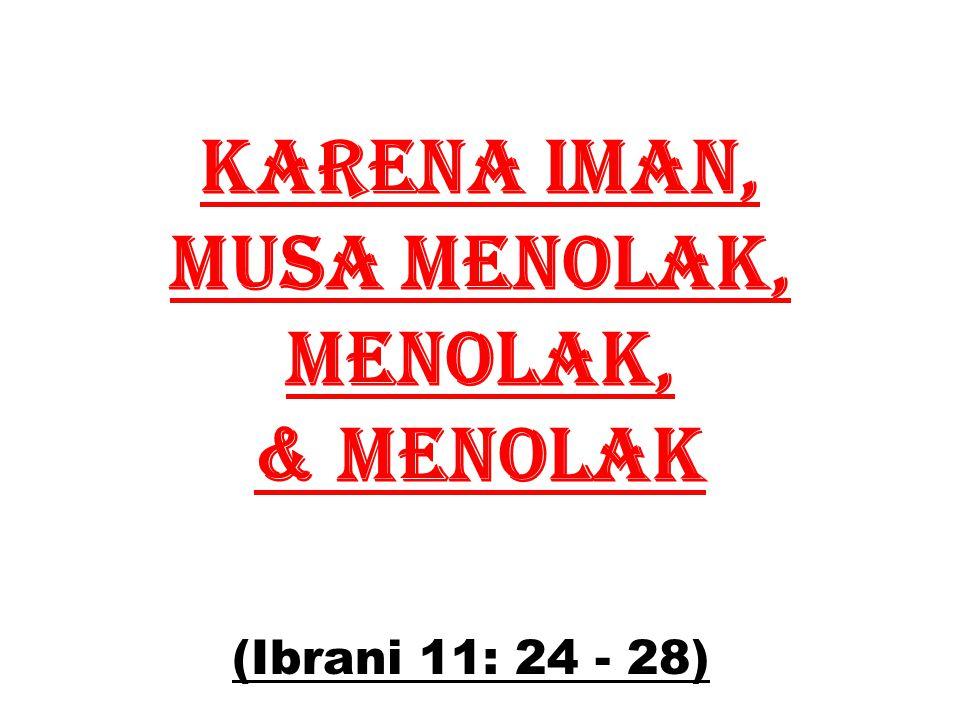 KARENA IMAN, MUSA MENOLAK, mENOLAK, & mENOLAK (Ibrani 11: 24 - 28)