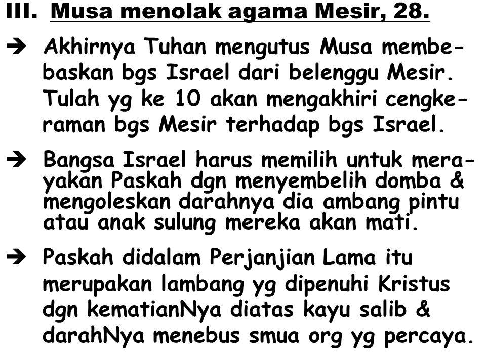 III. Musa menolak agama Mesir, 28.  Akhirnya Tuhan mengutus Musa membe- baskan bgs Israel dari belenggu Mesir. Tulah yg ke 10 akan mengakhiri cengke-
