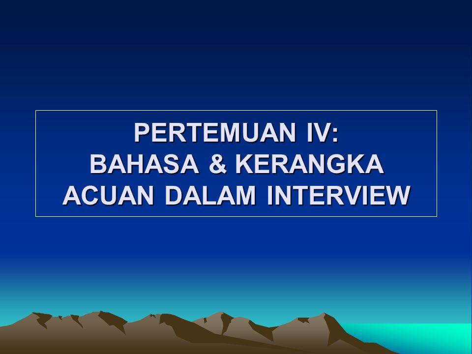 PERTEMUAN IV: BAHASA & KERANGKA ACUAN DALAM INTERVIEW