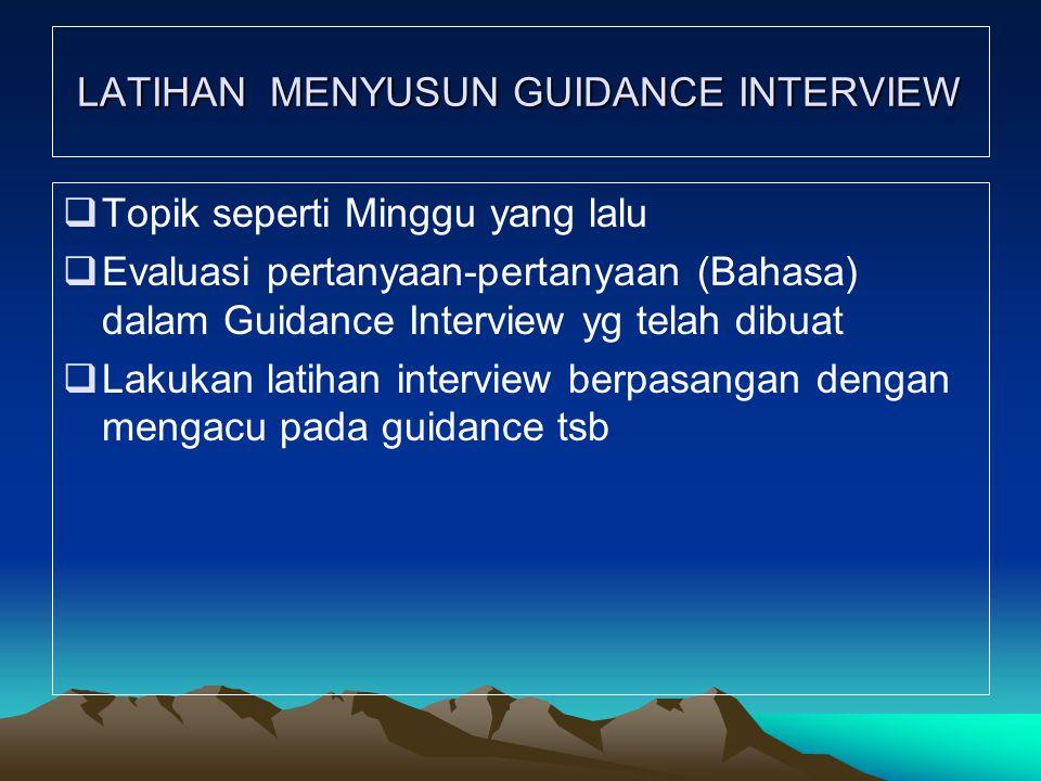 LATIHAN MENYUSUN GUIDANCE INTERVIEW  Topik seperti Minggu yang lalu  Evaluasi pertanyaan-pertanyaan (Bahasa) dalam Guidance Interview yg telah dibuat  Lakukan latihan interview berpasangan dengan mengacu pada guidance tsb