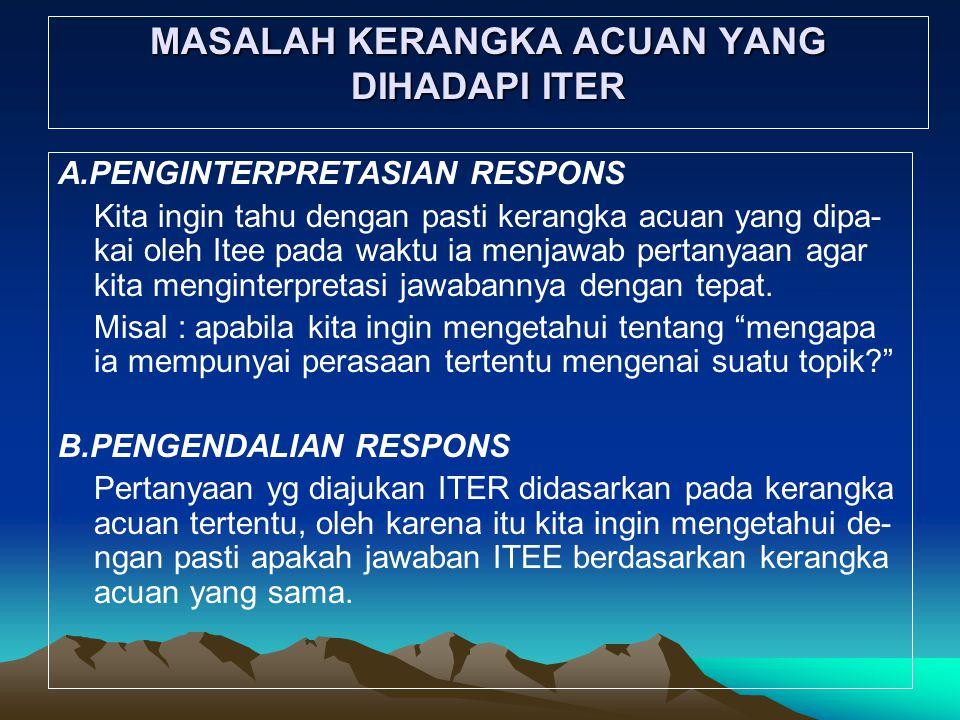 MASALAH KERANGKA ACUAN YANG DIHADAPI ITER A.PENGINTERPRETASIAN RESPONS Kita ingin tahu dengan pasti kerangka acuan yang dipa- kai oleh Itee pada waktu ia menjawab pertanyaan agar kita menginterpretasi jawabannya dengan tepat.