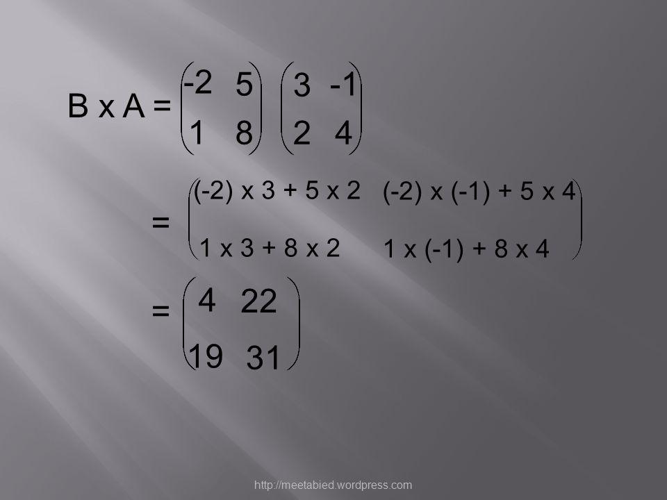 = B x A = 3 24 -2 5 1 8 4 (-2) x (-1) + 5 x 4 1 x 3 + 8 x 2 1 x (-1) + 8 x 4 (-2) x 3 + 5 x 2 = 22 19 31 http://meetabied.wordpress.com