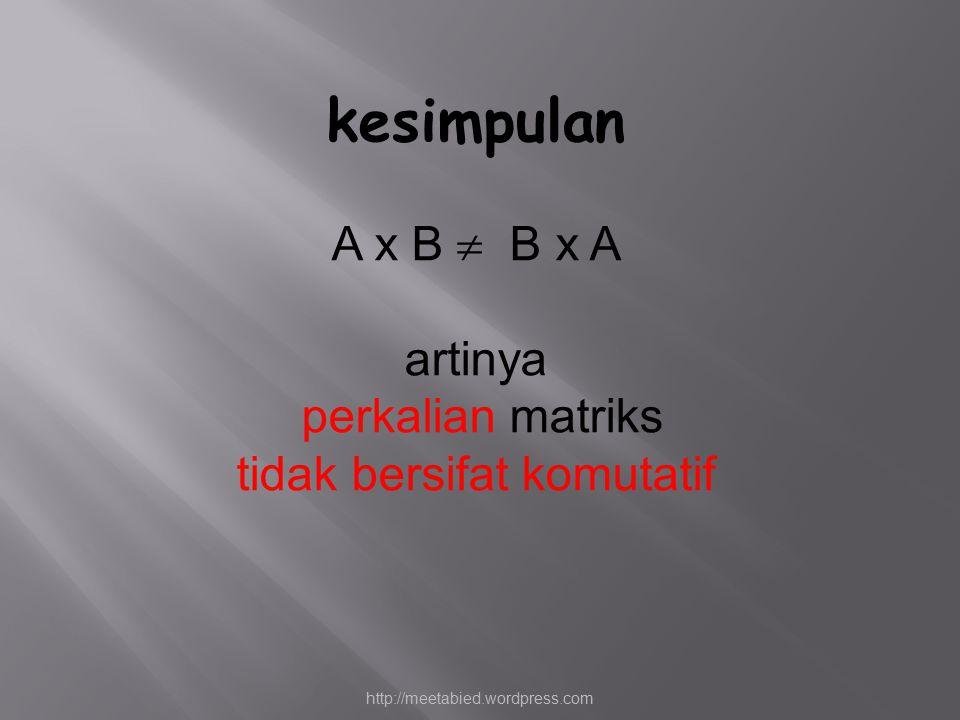 kesimpulan A x B  B x A artinya perkalian matriks tidak bersifat komutatif http://meetabied.wordpress.com