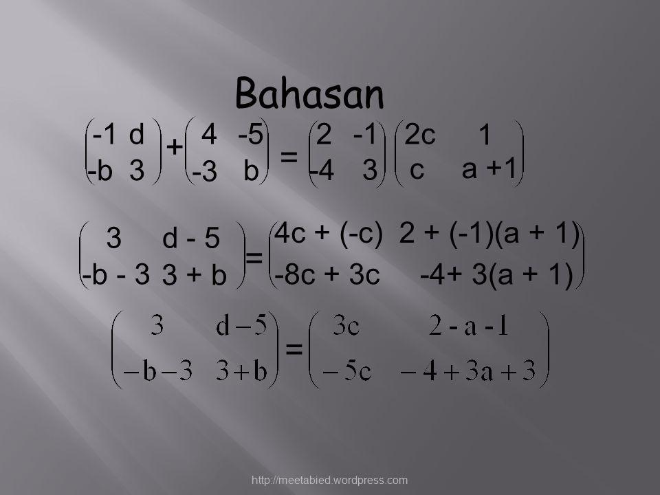 d -b3 + 4-5 -3 b = 2 -4 3 2c 1 c a +1 3d - 5 -b - 3 3 + b = 2 + (-1)(a + 1)4c + (-c) -8c + 3c-4+ 3(a + 1) = Bahasan http://meetabied.wordpress.com