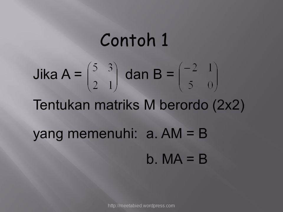 Contoh 1 Jika A = dan B = Tentukan matriks M berordo (2x2) yang memenuhi: a. AM = B b. MA = B http://meetabied.wordpress.com