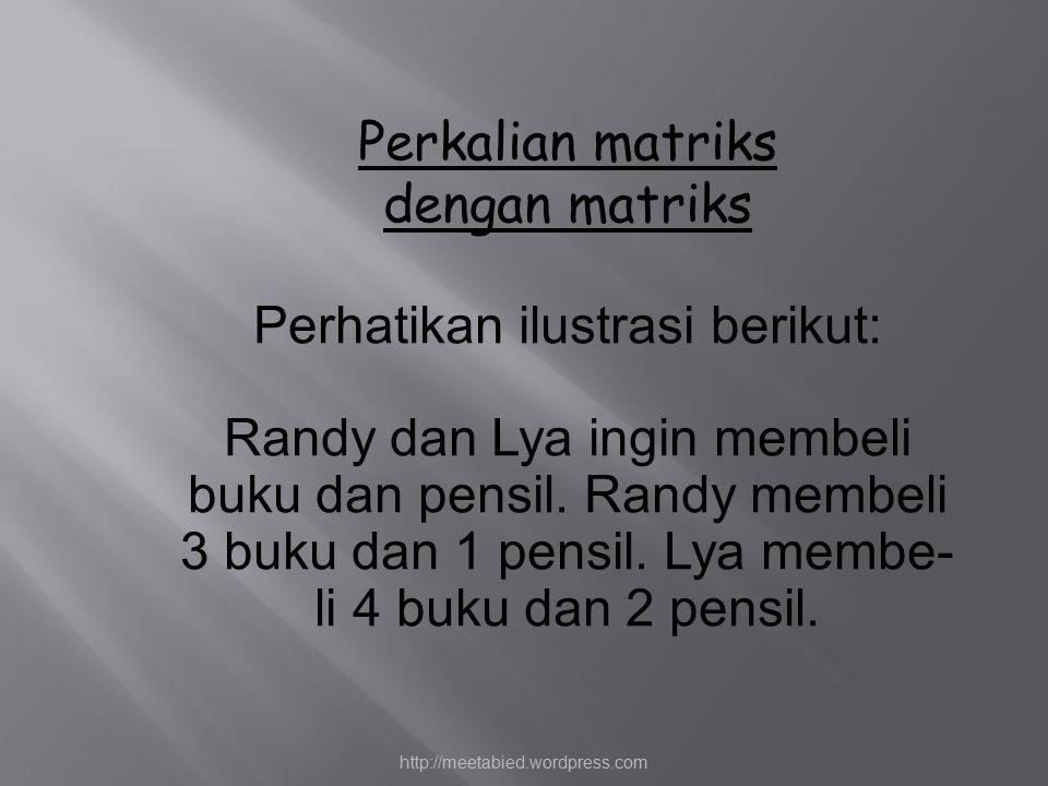 Perkalian matriks dengan matriks Perhatikan ilustrasi berikut: Randy dan Lya ingin membeli buku dan pensil. Randy membeli 3 buku dan 1 pensil. Lya mem