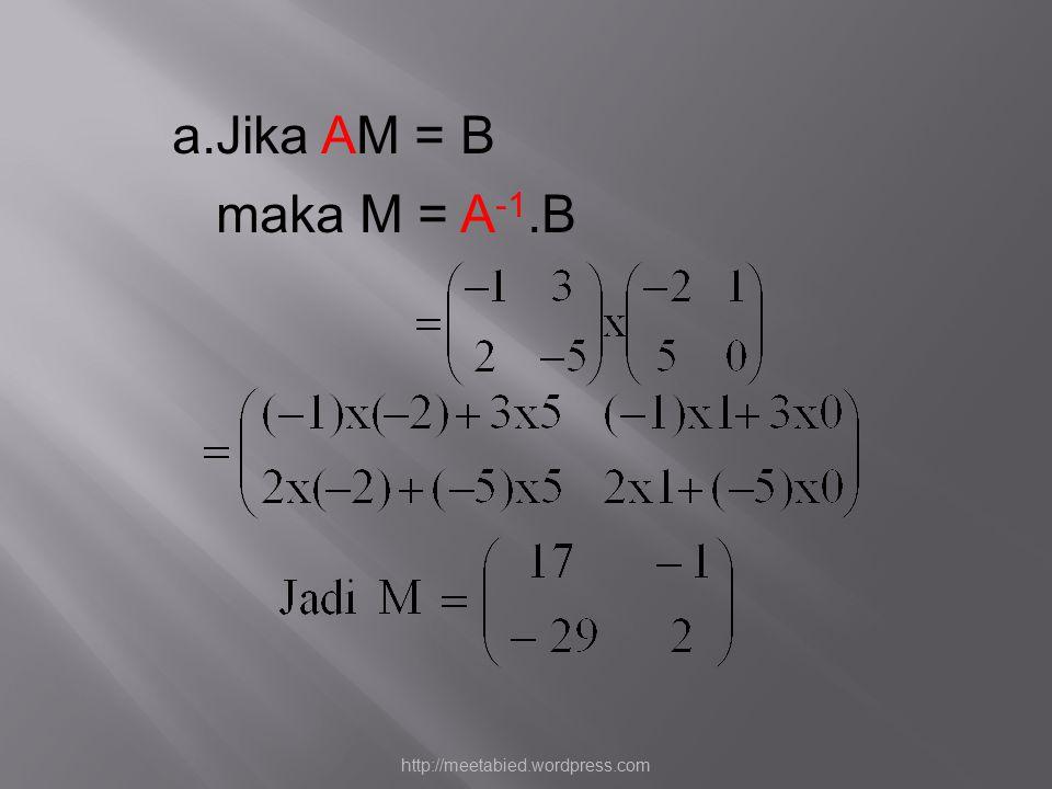 a.Jika AM = B maka M = A -1.B http://meetabied.wordpress.com