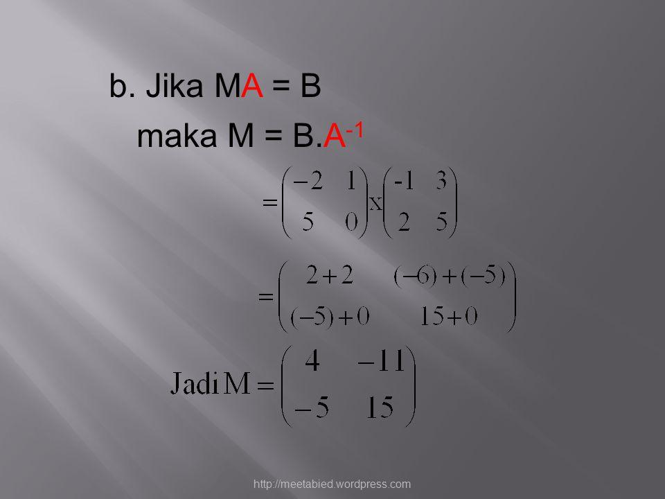 b. Jika MA = B maka M = B.A -1 http://meetabied.wordpress.com