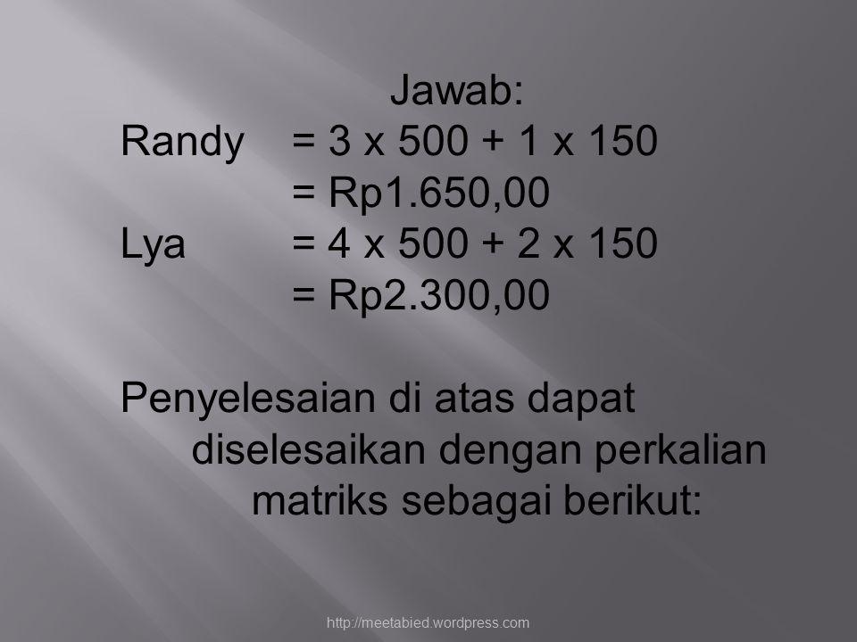 Jawab: Randy = 3 x 500 + 1 x 150 = Rp1.650,00 Lya= 4 x 500 + 2 x 150 = Rp2.300,00 Penyelesaian di atas dapat diselesaikan dengan perkalian matriks sebagai berikut: http://meetabied.wordpress.com