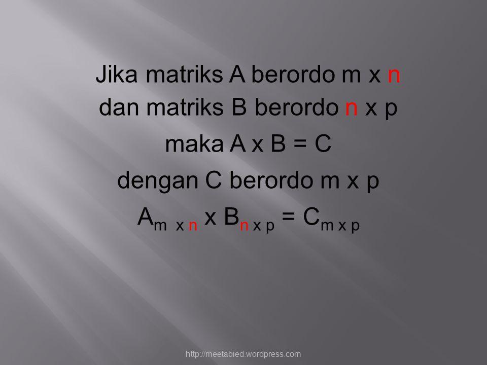 Jika matriks A berordo m x n dan matriks B berordo n x p maka A x B = C dengan C berordo m x p A m x n x B n x p = C m x p http://meetabied.wordpress.