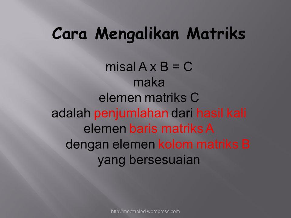 Cara Mengalikan Matriks misal A x B = C maka elemen matriks C adalah penjumlahan dari hasil kali elemen baris matriks A dengan elemen kolom matriks B yang bersesuaian http://meetabied.wordpress.com