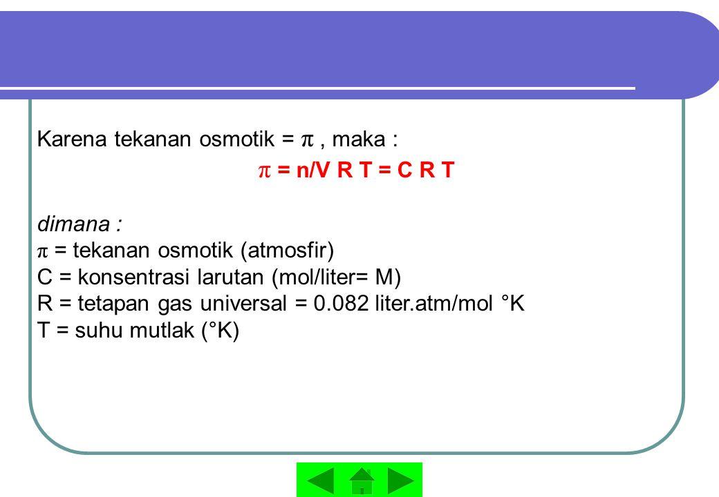 Karena tekanan osmotik = π, maka : π = n/V R T = C R T dimana : π = tekanan osmotik (atmosfir) C = konsentrasi larutan (mol/liter= M) R = tetapan gas