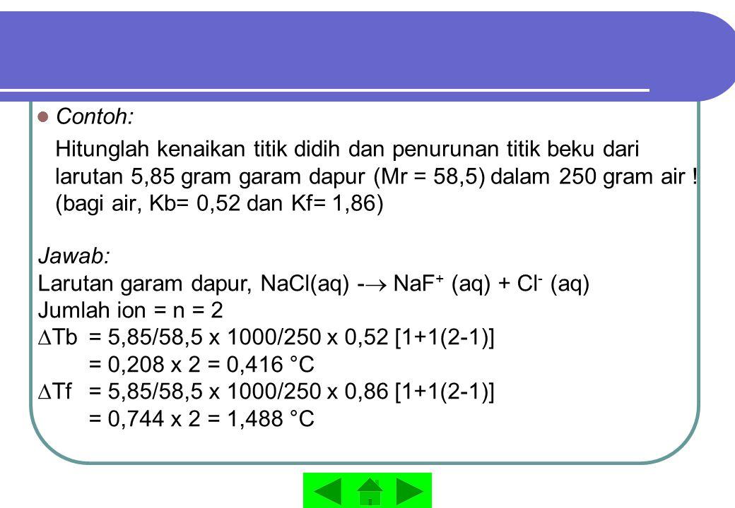 Contoh: Hitunglah kenaikan titik didih dan penurunan titik beku dari larutan 5,85 gram garam dapur (Mr = 58,5) dalam 250 gram air ! (bagi air, Kb= 0,5