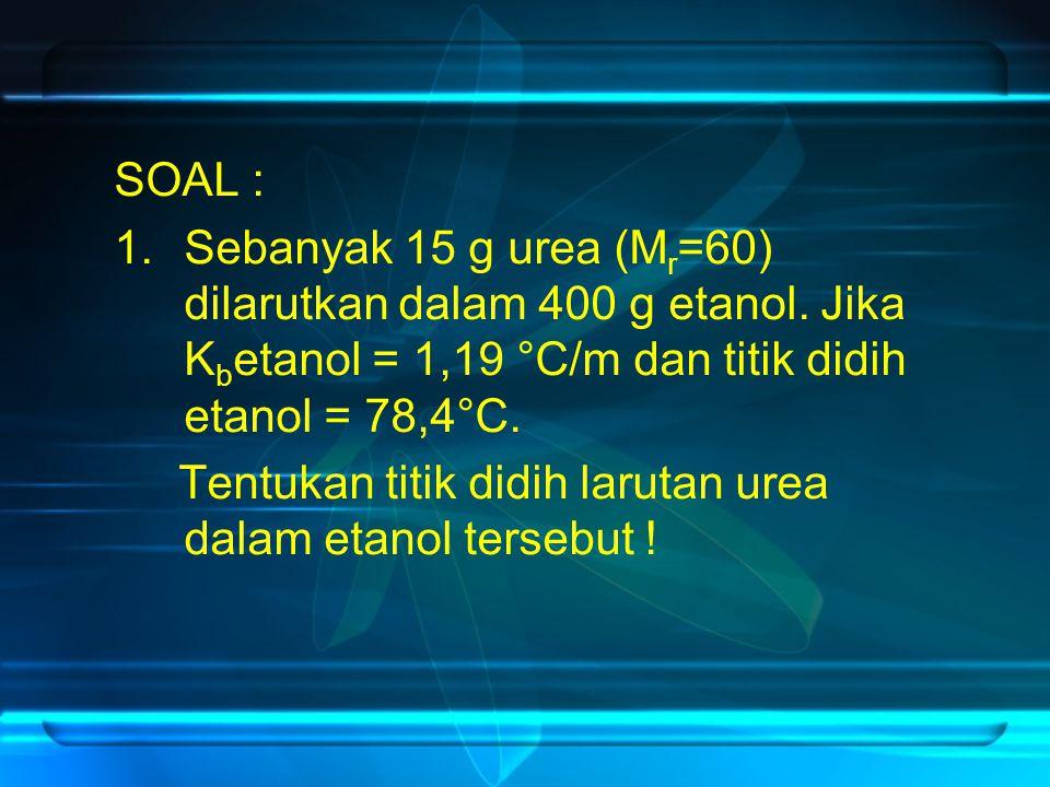 SOAL : 1.Sebanyak 15 g urea (M r =60) dilarutkan dalam 400 g etanol. Jika K b etanol = 1,19 °C/m dan titik didih etanol = 78,4°C. Tentukan titik didih