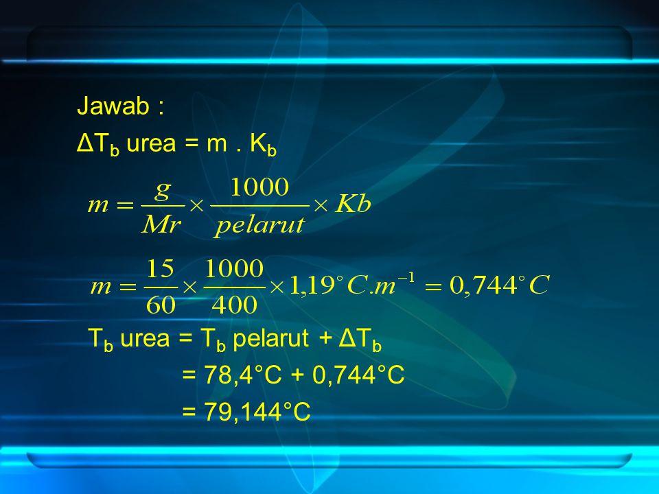 Jawab : ΔT b urea = m. K b T b urea = T b pelarut + ΔT b = 78,4°C + 0,744°C = 79,144°C