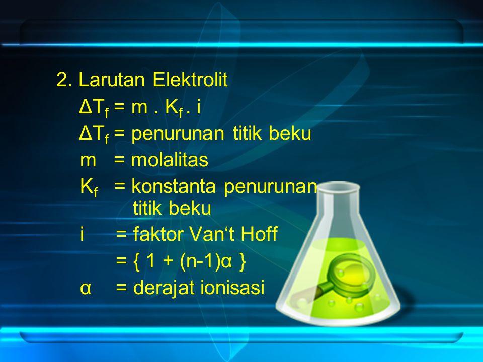 2. Larutan Elektrolit ΔT f = m. K f. i ΔT f = penurunan titik beku m = molalitas K f = konstanta penurunan titik beku i = faktor Van't Hoff = { 1 + (n