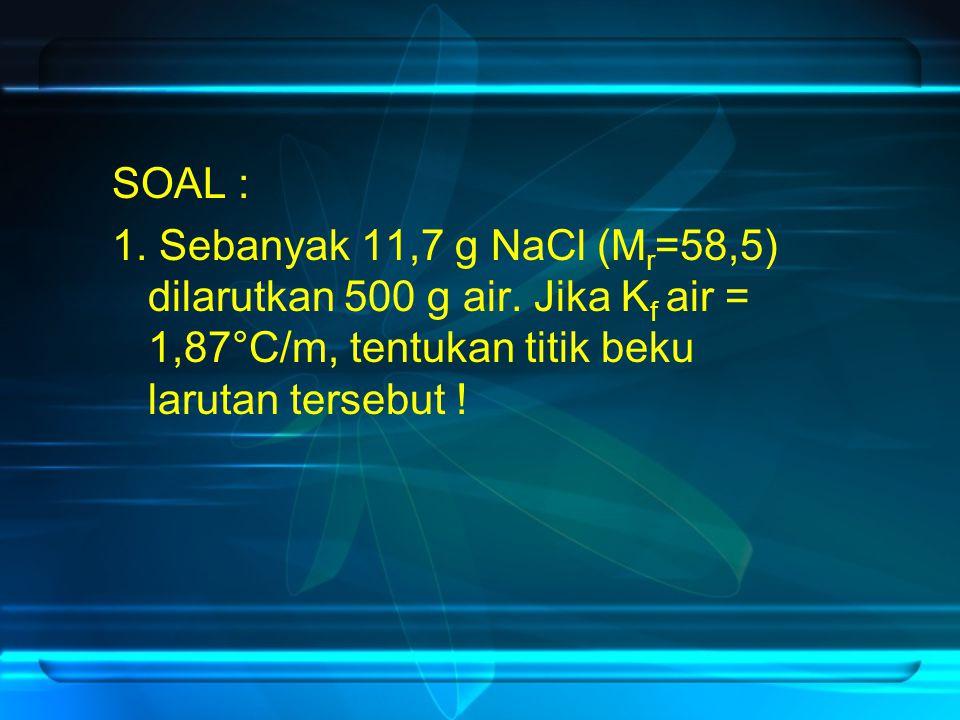 SOAL : 1. Sebanyak 11,7 g NaCl (M r =58,5) dilarutkan 500 g air. Jika K f air = 1,87°C/m, tentukan titik beku larutan tersebut !
