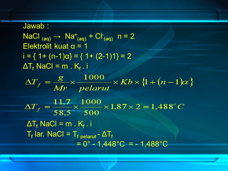 Jawab : NaCl (aq) → Na + (aq) + Cl - (aq) n = 2 Elektrolit kuat α = 1 i = { 1+ (n-1)α} = { 1+ (2-1)1} = 2 ΔT f NaCl = m. K f. i T f lar. NaCl = T f pe