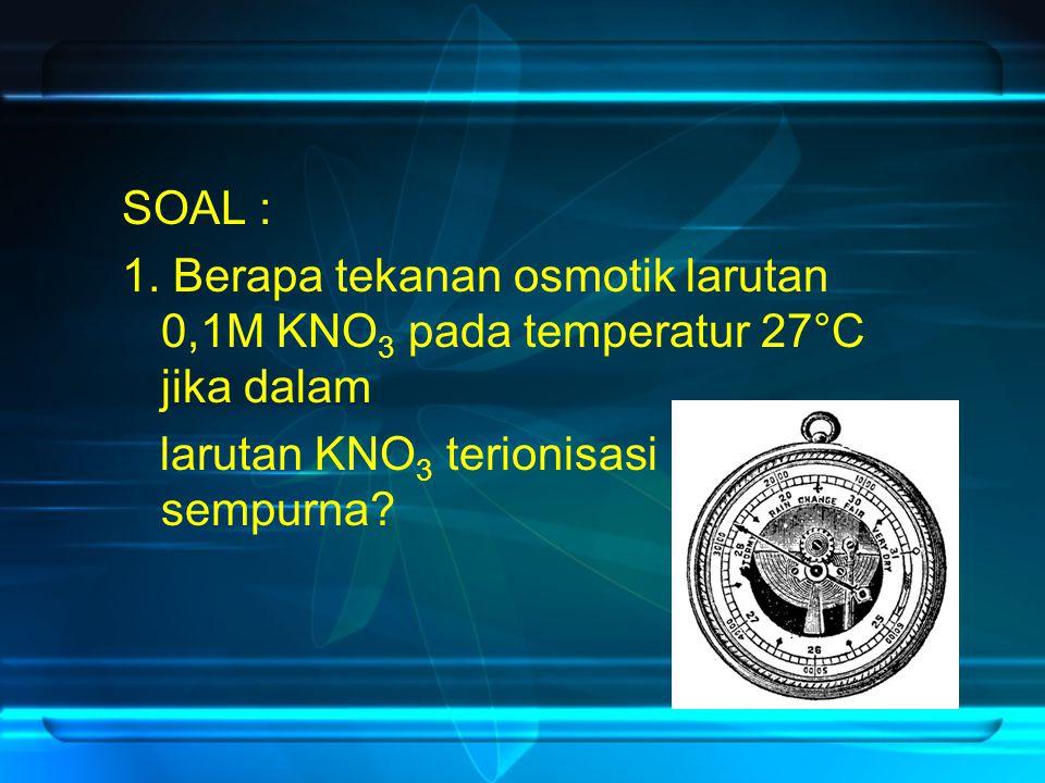 SOAL : 1. Berapa tekanan osmotik larutan 0,1M KNO 3 pada temperatur 27°C jika dalam larutan KNO 3 terionisasi sempurna?