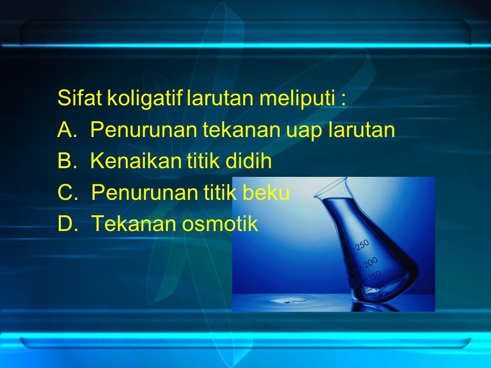 Sifat koligatif larutan meliputi : A. Penurunan tekanan uap larutan B. Kenaikan titik didih C. Penurunan titik beku D. Tekanan osmotik