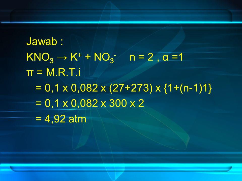 Jawab : KNO 3 → K + + NO 3 - n = 2, α =1 π = M.R.T.i = 0,1 x 0,082 x (27+273) x {1+(n-1)1} = 0,1 x 0,082 x 300 x 2 = 4,92 atm