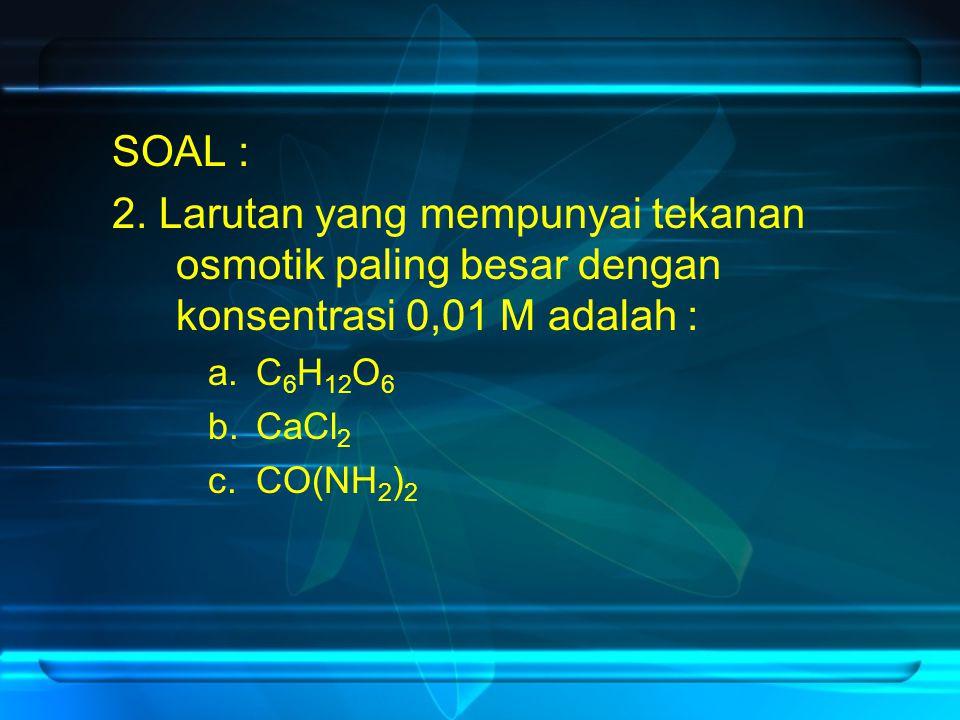 SOAL : 2. Larutan yang mempunyai tekanan osmotik paling besar dengan konsentrasi 0,01 M adalah : a.C 6 H 12 O 6 b.CaCl 2 c.CO(NH 2 ) 2