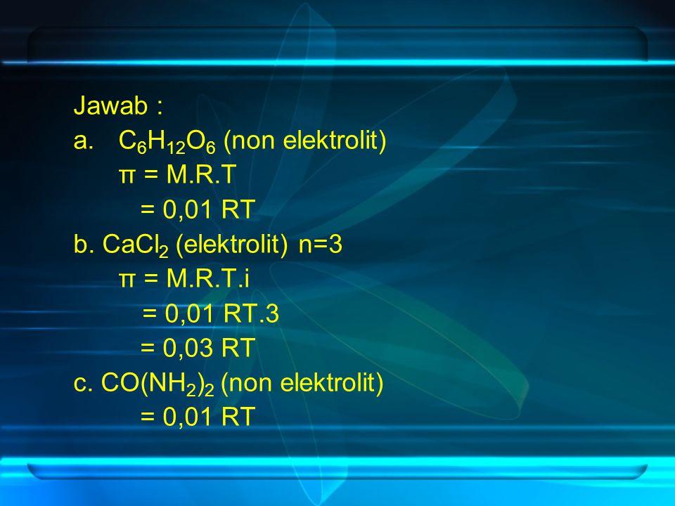 Jawab : a.C 6 H 12 O 6 (non elektrolit) π = M.R.T = 0,01 RT b. CaCl 2 (elektrolit) n=3 π = M.R.T.i = 0,01 RT.3 = 0,03 RT c. CO(NH 2 ) 2 (non elektroli