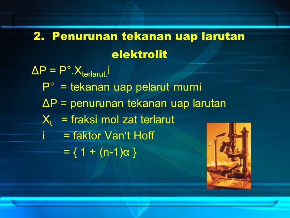 2. Penurunan tekanan uap larutan elektrolit ΔP = P°.X terlarut. i P° = tekanan uap pelarut murni ΔP = penurunan tekanan uap larutan X t = fraksi mol z
