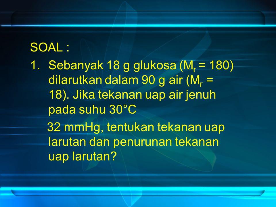 SOAL : 1.Sebanyak 18 g glukosa (M r = 180) dilarutkan dalam 90 g air (M r = 18). Jika tekanan uap air jenuh pada suhu 30°C 32 mmHg, tentukan tekanan u